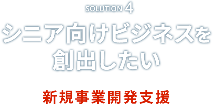 Solution4 シニア向けビジネスを創出したい 新規事業開発支援