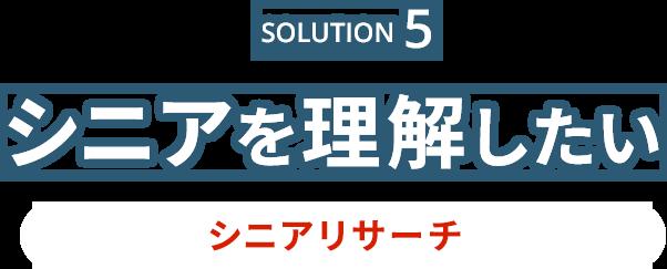 Solution5 シニアを理解したい シニアリサーチ