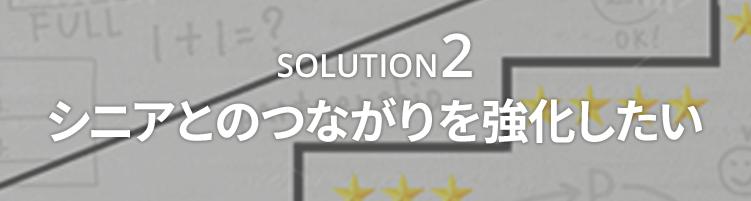 SOLUTION2 シニアとのつながりを強化したい