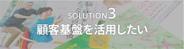 SOLUTION3 顧客基盤を活用したい