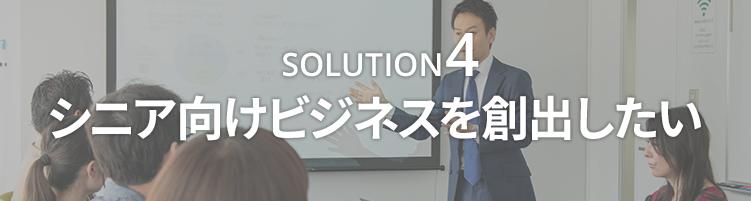 SOLUTION4 シニア向けビジネスを創出したい